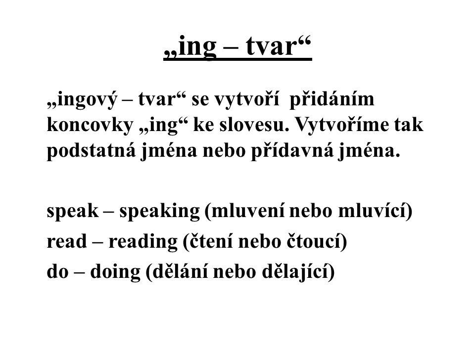 """""""ing – tvar"""" """"ingový – tvar"""" se vytvoří přidáním koncovky """"ing"""" ke slovesu. Vytvoříme tak podstatná jména nebo přídavná jména. speak – speaking (mluve"""