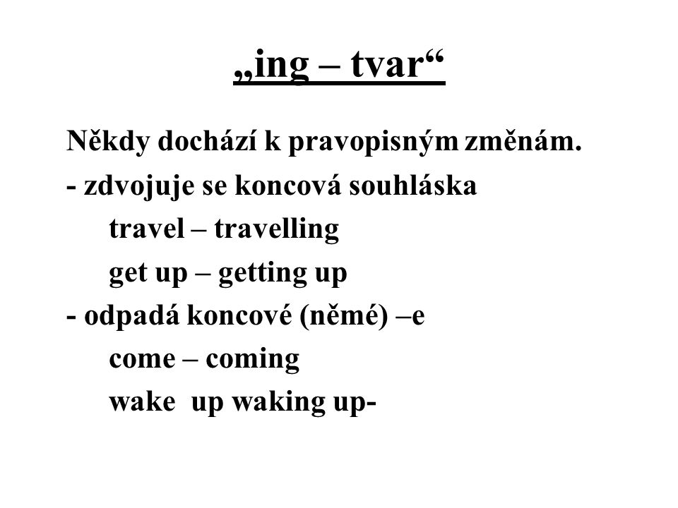 """""""ing – tvar"""" Někdy dochází k pravopisným změnám. - zdvojuje se koncová souhláska travel – travelling get up – getting up - odpadá koncové (němé) –e co"""