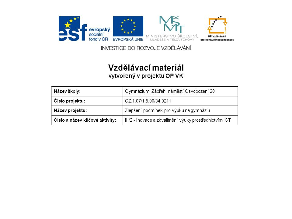 Vzdělávací materiál vytvořený v projektu OP VK Název školy:Gymnázium, Zábřeh, náměstí Osvobození 20 Číslo projektu:CZ.1.07/1.5.00/34.0211 Název projektu:Zlepšení podmínek pro výuku na gymnáziu Číslo a název klíčové aktivity:III/2 - Inovace a zkvalitnění výuky prostřednictvím ICT