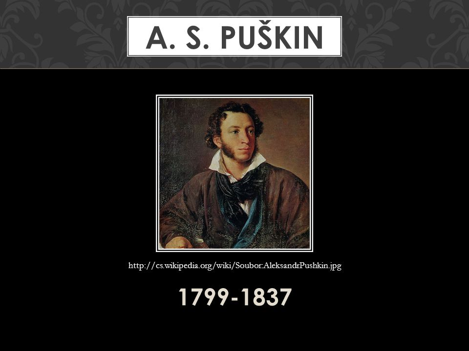 1799-1837 A. S. PUŠKIN http://cs.wikipedia.org/wiki/Soubor:AleksandrPushkin.jpg