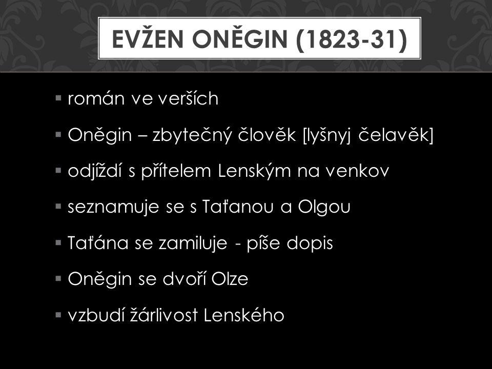  Lenský vyzve Oněgina na souboj  Lenský je zabit  Oněgin cestuje po Rusku  po letech potkává Taťánu – je vdaná  vyznává ji lásku – píše dopis  je odmítnut  Taťána stále Oněgina miluje EVŽEN ONĚGIN (1823-31)