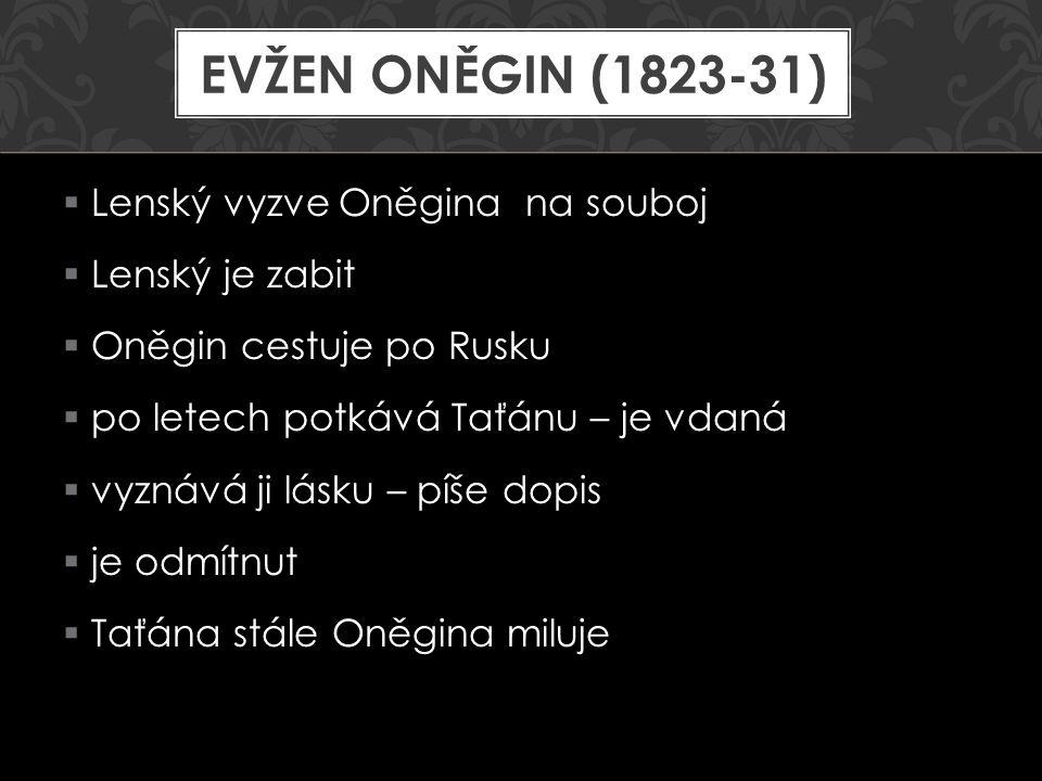  Lenský vyzve Oněgina na souboj  Lenský je zabit  Oněgin cestuje po Rusku  po letech potkává Taťánu – je vdaná  vyznává ji lásku – píše dopis  j