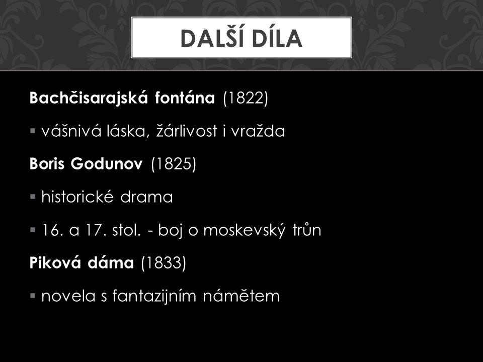 Bachčisarajská fontána (1822)  vášnivá láska, žárlivost i vražda Boris Godunov (1825)  historické drama  16. a 17. stol. - boj o moskevský trůn Pik