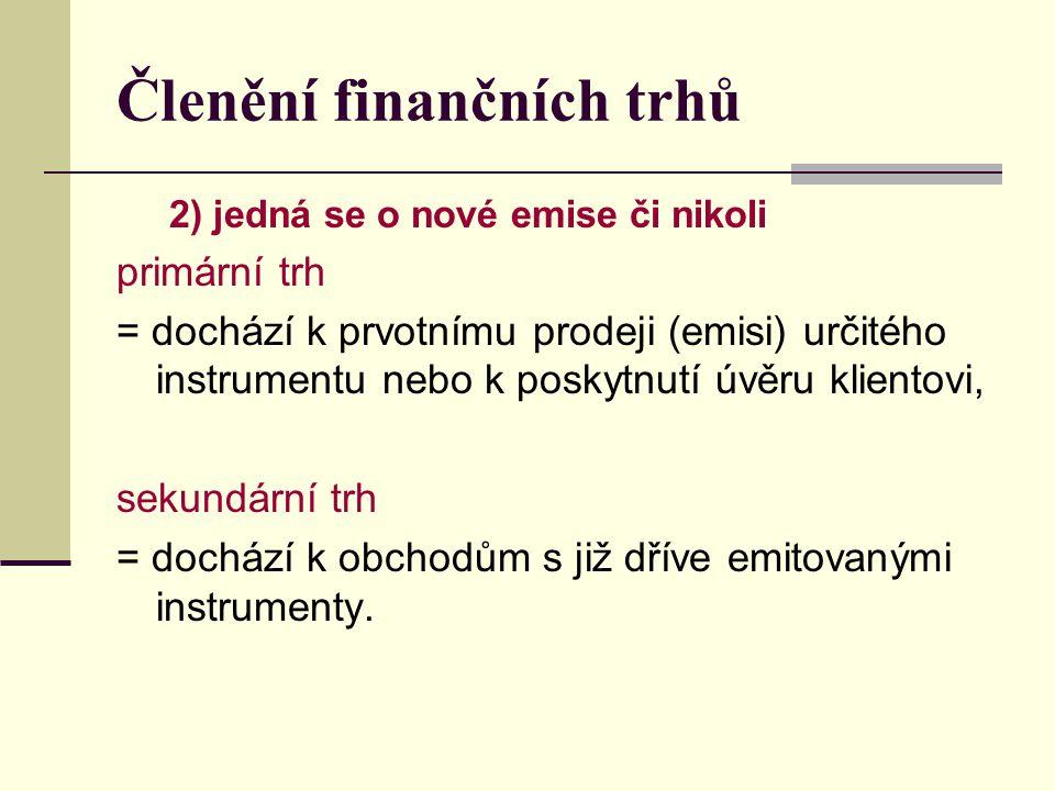 Členění finančních trhů 2) jedná se o nové emise či nikoli primární trh = dochází k prvotnímu prodeji (emisi) určitého instrumentu nebo k poskytnutí ú