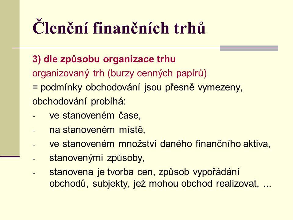 Členění finančních trhů 3) dle způsobu organizace trhu organizovaný trh (burzy cenných papírů) = podmínky obchodování jsou přesně vymezeny, obchodování probíhá: - ve stanoveném čase, - na stanoveném místě, - ve stanoveném množství daného finančního aktiva, - stanovenými způsoby, - stanovena je tvorba cen, způsob vypořádání obchodů, subjekty, jež mohou obchod realizovat,...