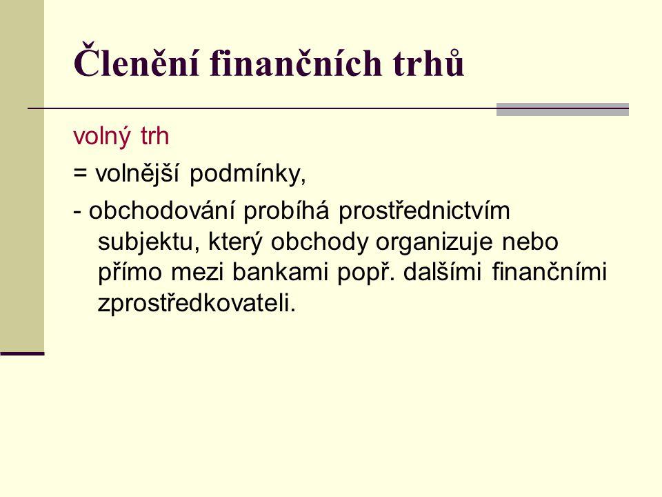 Členění finančních trhů volný trh = volnější podmínky, - obchodování probíhá prostřednictvím subjektu, který obchody organizuje nebo přímo mezi bankami popř.