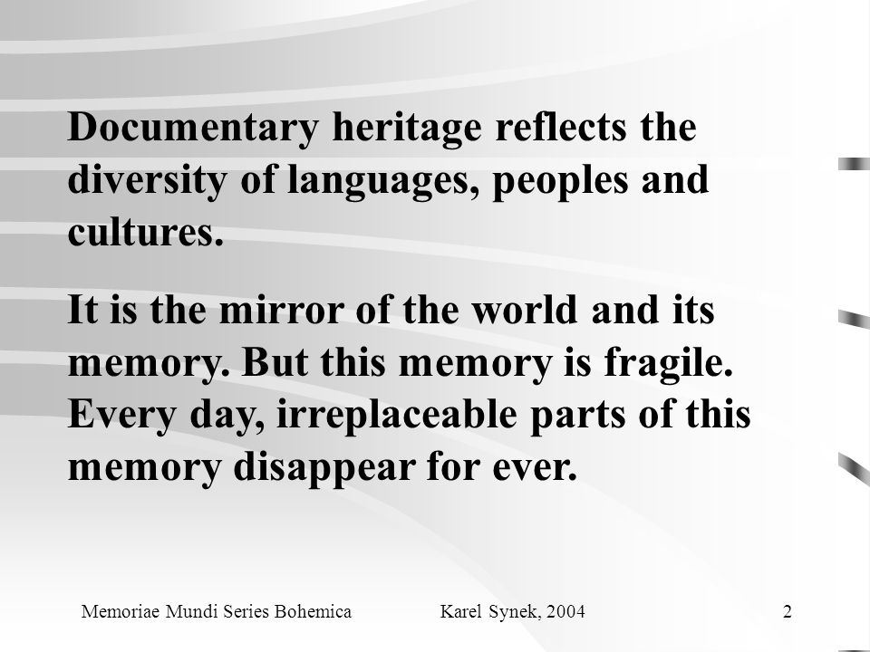 Documentary heritage reflects the diversity of languages, peoples and cultures. It is the mirror of the world and its memory. But this memory is fragi