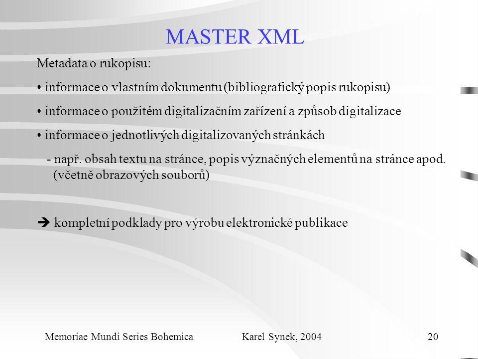 MASTER XML Memoriae Mundi Series Bohemica Karel Synek, 2004 20 Metadata o rukopisu: informace o vlastním dokumentu (bibliografický popis rukopisu) informace o použitém digitalizačním zařízení a způsob digitalizace informace o jednotlivých digitalizovaných stránkách - např.