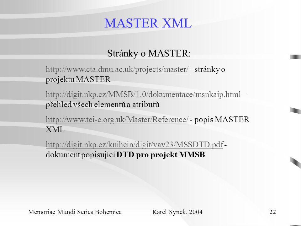 MASTER XML Memoriae Mundi Series Bohemica Karel Synek, 2004 22 Stránky o MASTER: http://www.cta.dmu.ac.uk/projects/master/http://www.cta.dmu.ac.uk/projects/master/ - stránky o projektu MASTER http://digit.nkp.cz/MMSB/1.0/dokumentace/msnkaip.htmlhttp://digit.nkp.cz/MMSB/1.0/dokumentace/msnkaip.html – přehled všech elementů a atributů http://www.tei-c.org.uk/Master/Reference/http://www.tei-c.org.uk/Master/Reference/ - popis MASTER XML http://digit.nkp.cz/knihcin/digit/vav23/MSSDTD.pdfhttp://digit.nkp.cz/knihcin/digit/vav23/MSSDTD.pdf - dokument popisující DTD pro projekt MMSB