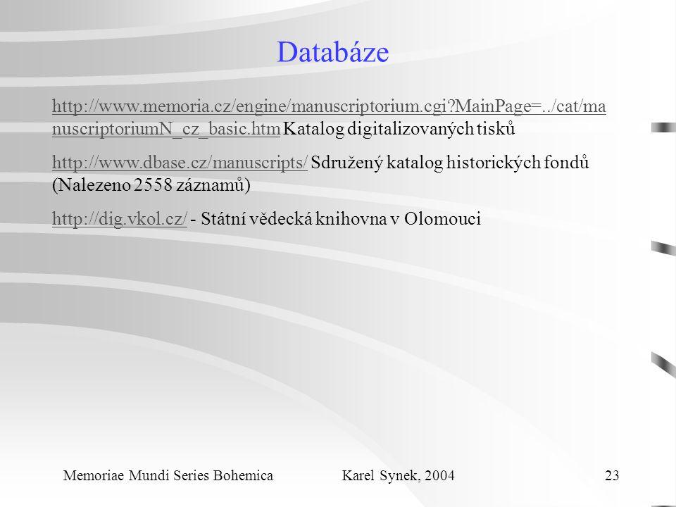 Databáze Memoriae Mundi Series Bohemica Karel Synek, 2004 23 http://www.memoria.cz/engine/manuscriptorium.cgi MainPage=../cat/ma nuscriptoriumN_cz_basic.htmhttp://www.memoria.cz/engine/manuscriptorium.cgi MainPage=../cat/ma nuscriptoriumN_cz_basic.htm Katalog digitalizovaných tisků http://www.dbase.cz/manuscripts/http://www.dbase.cz/manuscripts/ Sdružený katalog historických fondů (Nalezeno 2558 záznamů) http://dig.vkol.cz/http://dig.vkol.cz/ - Státní vědecká knihovna v Olomouci