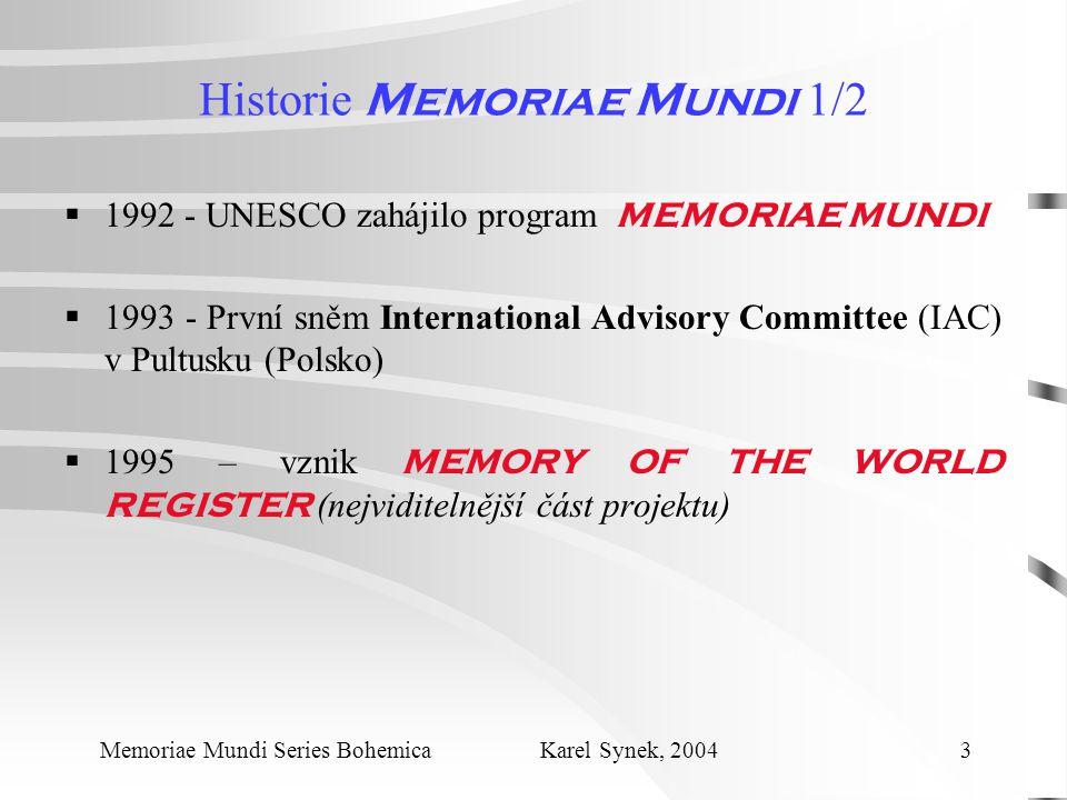 Historie Memoriae Mundi 1/2  1992 - UNESCO zahájilo program MEMORIAE MUNDI  1993 - První sněm International Advisory Committee (IAC) v Pultusku (Polsko)  1995 – vznik MEMORY OF THE WORLD REGISTER (nejviditelnější část projektu) Memoriae Mundi Series Bohemica Karel Synek, 2004 3