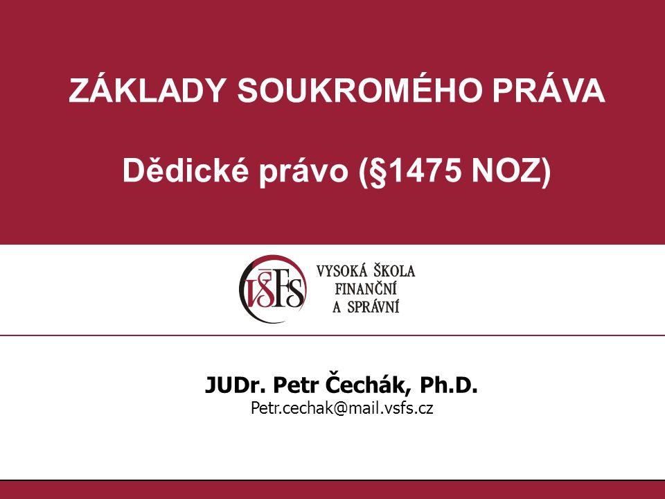 ZÁKLADY SOUKROMÉHO PRÁVA Dědické právo (§1475 NOZ) JUDr. Petr Čechák, Ph.D. Petr.cechak@mail.vsfs.cz