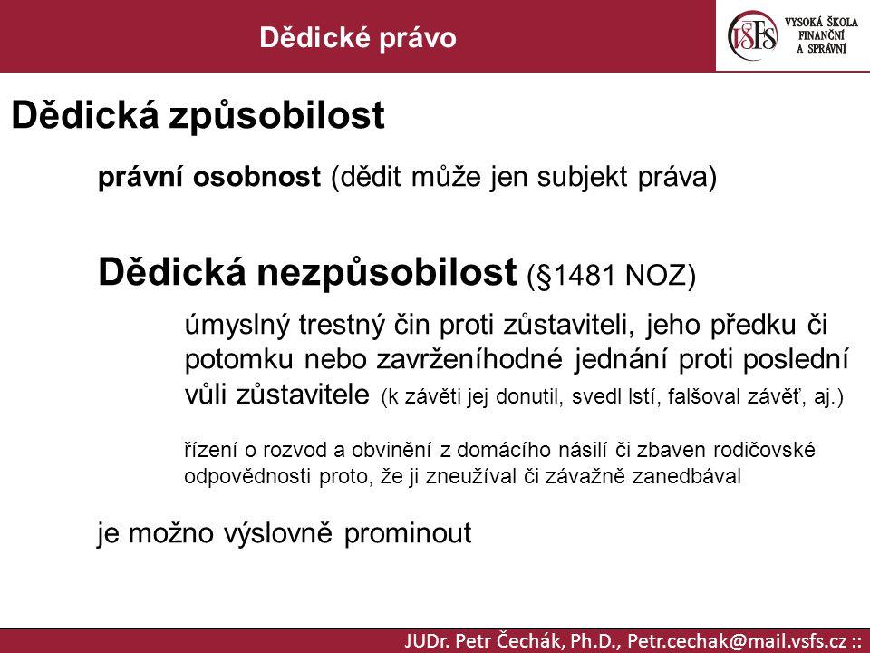 JUDr. Petr Čechák, Ph.D., Petr.cechak@mail.vsfs.cz :: Dědické právo Dědická způsobilost právní osobnost (dědit může jen subjekt práva) Dědická nezpůso