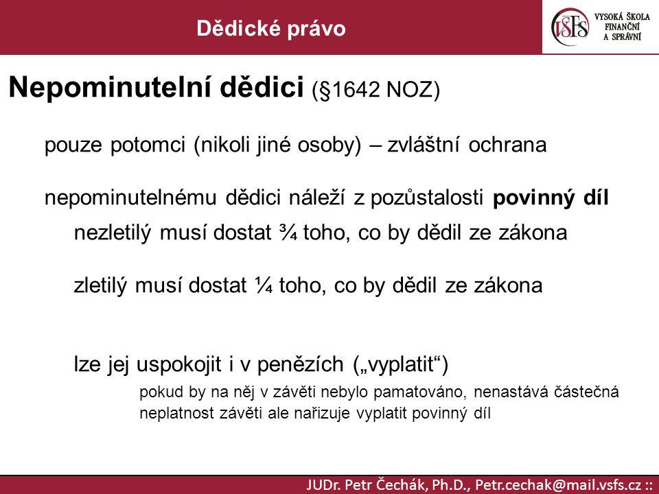 JUDr. Petr Čechák, Ph.D., Petr.cechak@mail.vsfs.cz :: Dědické právo Nepominutelní dědici (§1642 NOZ) pouze potomci (nikoli jiné osoby) – zvláštní ochr