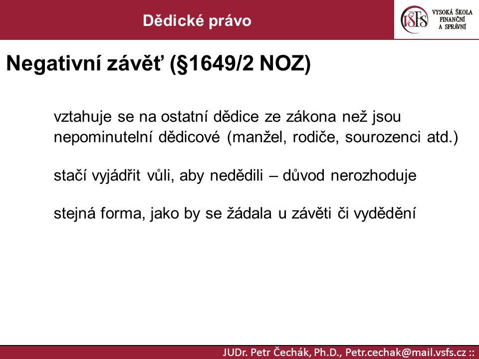 JUDr. Petr Čechák, Ph.D., Petr.cechak@mail.vsfs.cz :: Dědické právo Negativní závěť (§1649/2 NOZ) vztahuje se na ostatní dědice ze zákona než jsou nep
