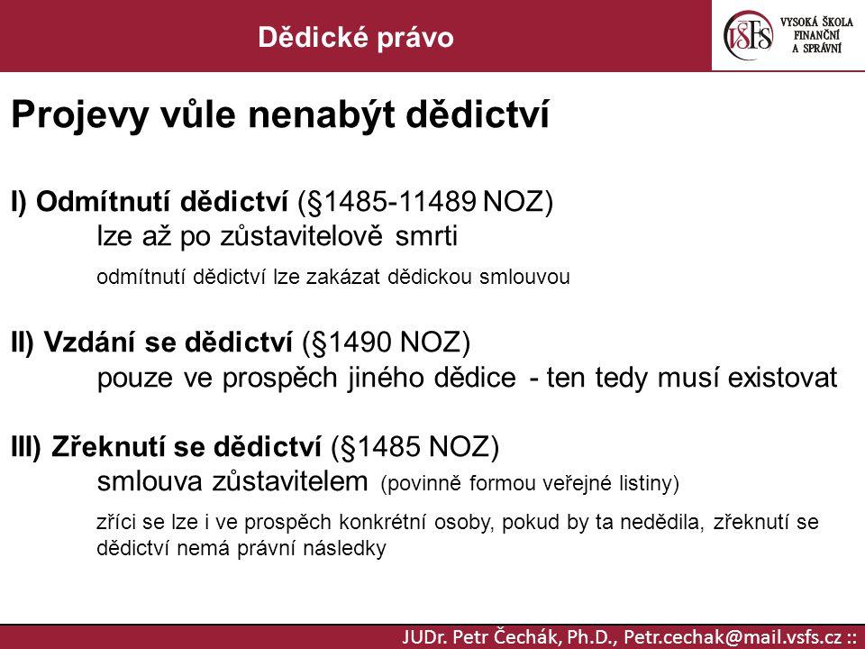 JUDr. Petr Čechák, Ph.D., Petr.cechak@mail.vsfs.cz :: Dědické právo Projevy vůle nenabýt dědictví I) Odmítnutí dědictví (§1485-11489 NOZ) lze až po zů