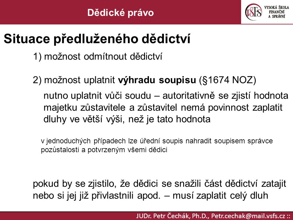 JUDr. Petr Čechák, Ph.D., Petr.cechak@mail.vsfs.cz :: Dědické právo Situace předluženého dědictví 1) možnost odmítnout dědictví 2) možnost uplatnit vý