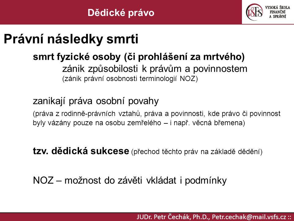 JUDr. Petr Čechák, Ph.D., Petr.cechak@mail.vsfs.cz :: Dědické právo Právní následky smrti smrt fyzické osoby (či prohlášení za mrtvého) zánik způsobil