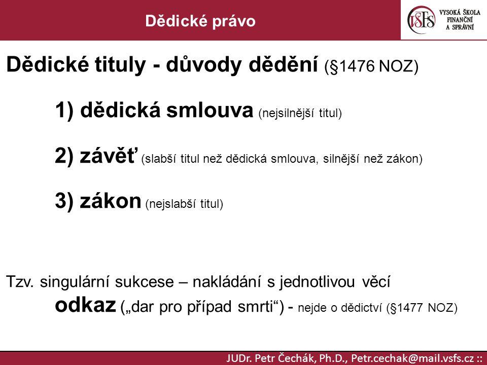 JUDr. Petr Čechák, Ph.D., Petr.cechak@mail.vsfs.cz :: Dědické právo Dědické tituly - důvody dědění (§1476 NOZ) 1) dědická smlouva (nejsilnější titul)