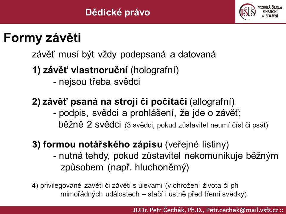 JUDr. Petr Čechák, Ph.D., Petr.cechak@mail.vsfs.cz :: Dědické právo Formy závěti závěť musí být vždy podepsaná a datovaná 1) závěť vlastnoruční (holog
