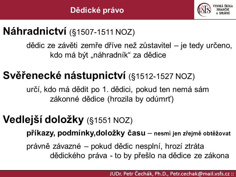 JUDr. Petr Čechák, Ph.D., Petr.cechak@mail.vsfs.cz :: Dědické právo Náhradnictví (§1507-1511 NOZ) dědic ze závěti zemře dříve než zůstavitel – je tedy