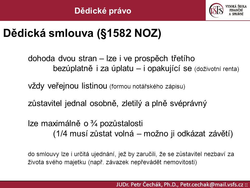 JUDr. Petr Čechák, Ph.D., Petr.cechak@mail.vsfs.cz :: Dědické právo Dědická smlouva (§1582 NOZ) dohoda dvou stran – lze i ve prospěch třetího bezúplat