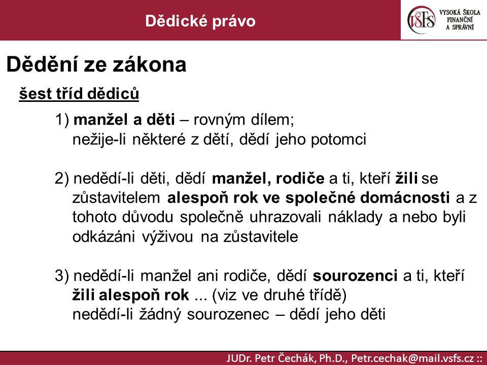 JUDr. Petr Čechák, Ph.D., Petr.cechak@mail.vsfs.cz :: Dědické právo Dědění ze zákona šest tříd dědiců 1) manžel a děti – rovným dílem; nežije-li někte