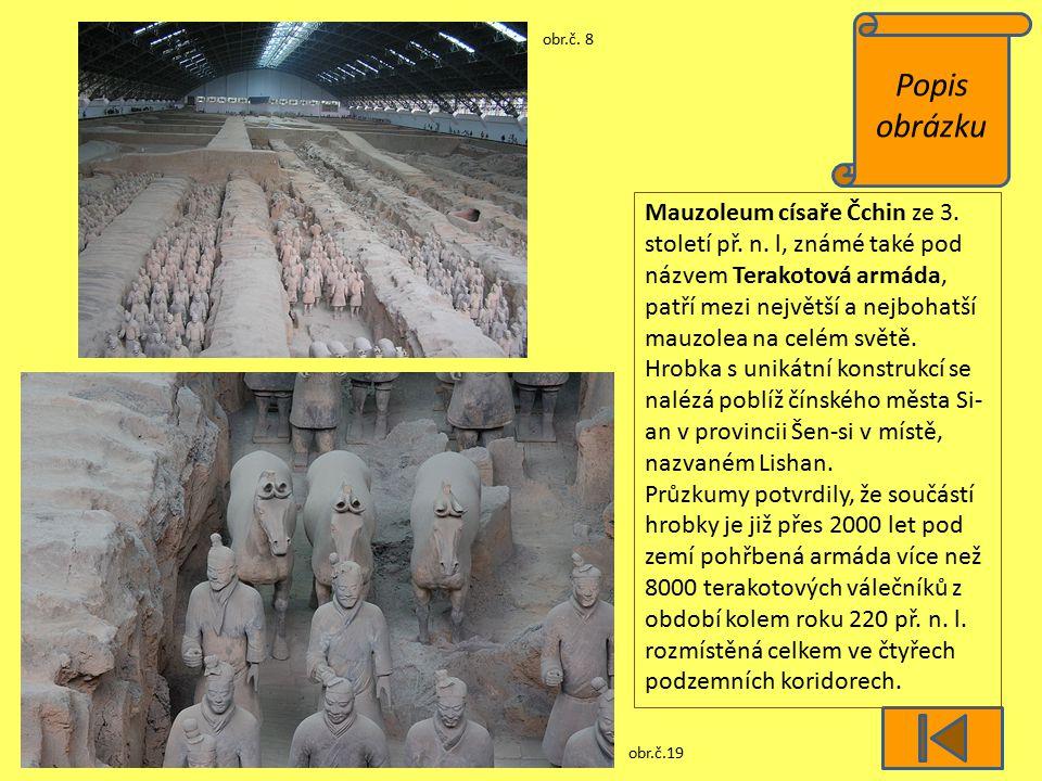 Popis obrázku obr.č. 8 obr.č.19 Mauzoleum císaře Čchin ze 3. století př. n. l, známé také pod názvem Terakotová armáda, patří mezi největší a nejbohat