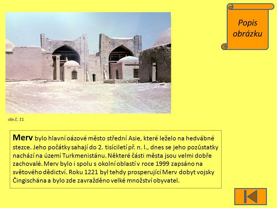 Popis obrázku obr.č. 11 Merv bylo hlavní oázové město střední Asie, které leželo na hedvábné stezce. Jeho počátky sahají do 2. tisíciletí př. n. l., d