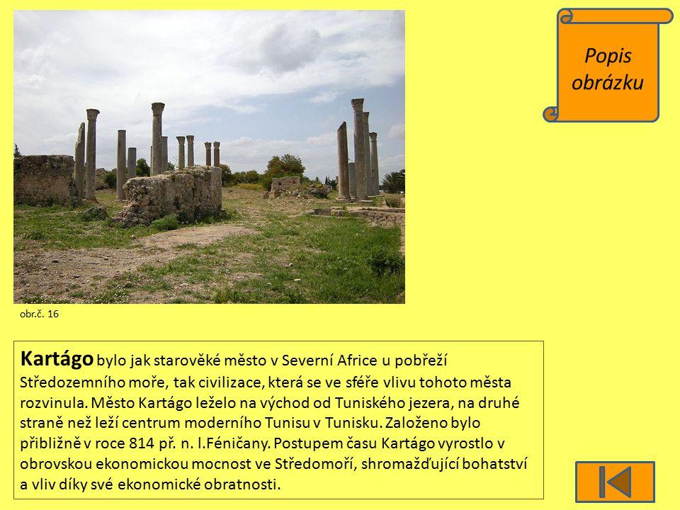 Popis obrázku obr.č. 16 Kartágo bylo jak starověké město v Severní Africe u pobřeží Středozemního moře, tak civilizace, která se ve sféře vlivu tohoto