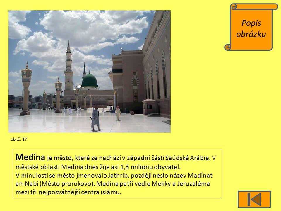 Popis obrázku obr.č. 17 Medína je město, které se nachází v západní části Saúdské Arábie. V městské oblasti Medína dnes žije asi 1,3 milionu obyvatel.