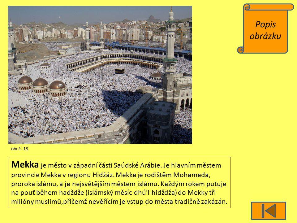 Popis obrázku obr.č. 18 Mekka je město v západní části Saúdské Arábie. Je hlavním městem provincie Mekka v regionu Hidžáz. Mekka je rodištěm Mohameda,