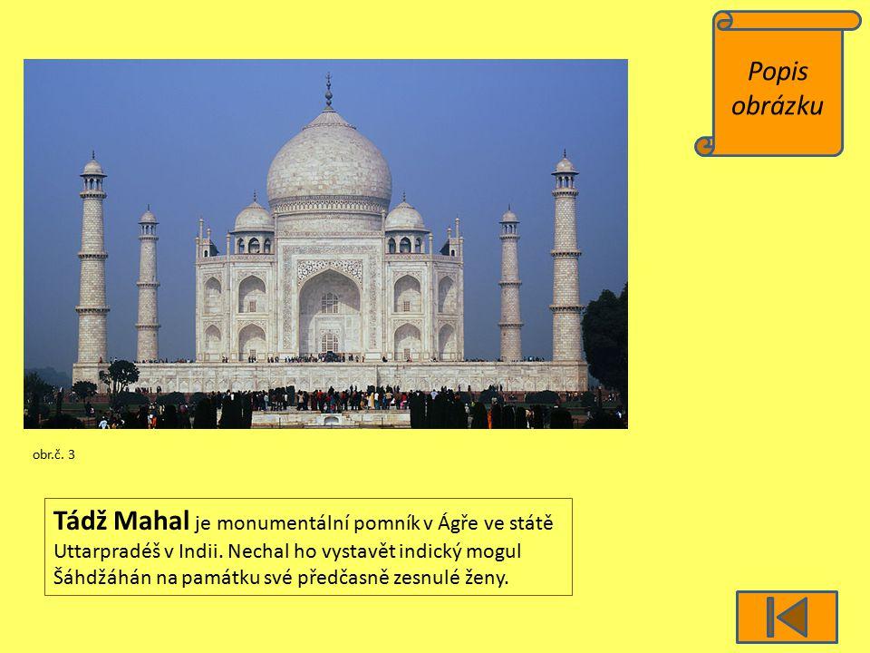 Popis obrázku obr.č. 3 Tádž Mahal je monumentální pomník v Ágře ve státě Uttarpradéš v Indii. Nechal ho vystavět indický mogul Šáhdžáhán na památku sv