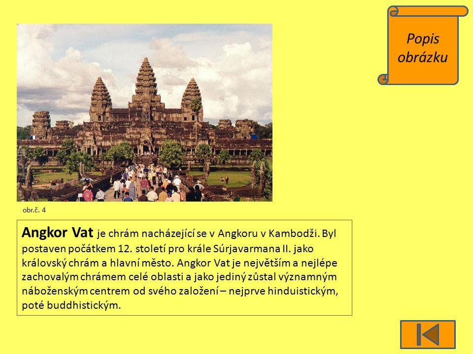 Popis obrázku obr.č. 4 Angkor Vat je chrám nacházející se v Angkoru v Kambodži. Byl postaven počátkem 12. století pro krále Súrjavarmana II. jako král