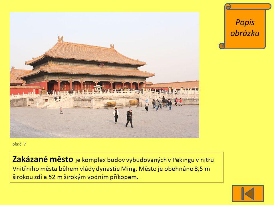 Popis obrázku obr.č. 7 Zakázané město je komplex budov vybudovaných v Pekingu v nitru Vnitřního města během vlády dynastie Ming. Město je obehnáno 8,5