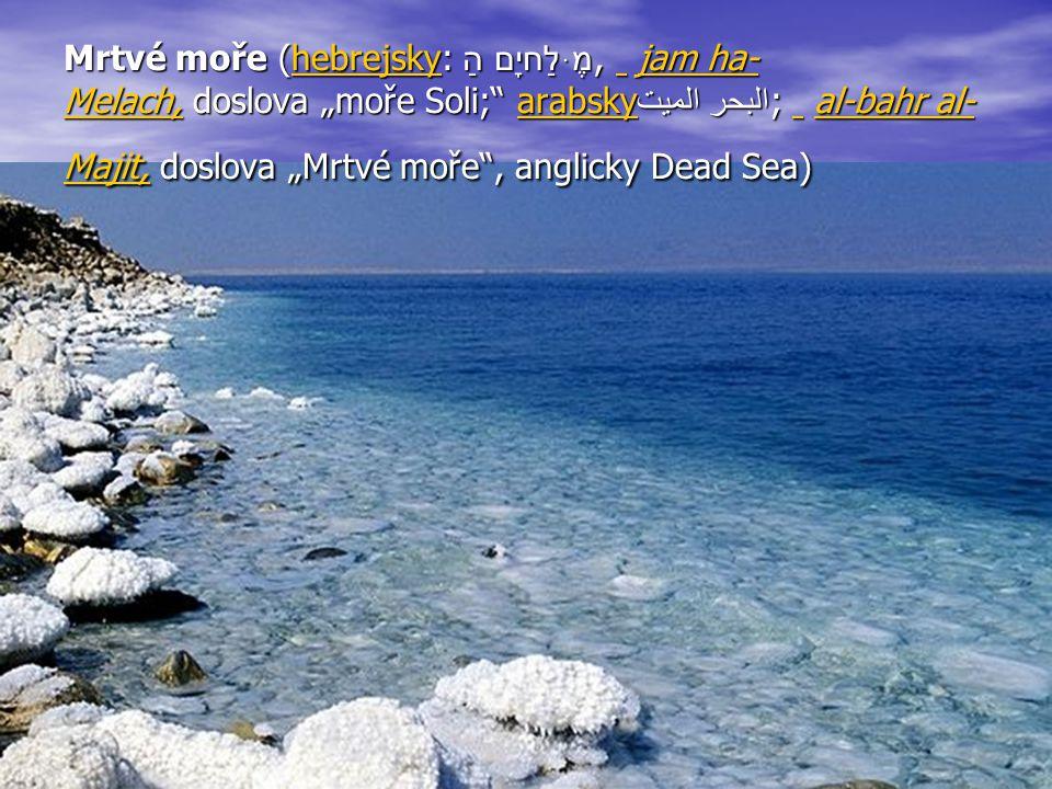 "Mrtvé moře (hebrejsky: יָם הַמֶּלַח, jam ha- Melach, doslova ""moře Soli;"" arabskyالبحر الميت; al-bahr al- Majit, doslova ""Mrtvé moře"", anglic"