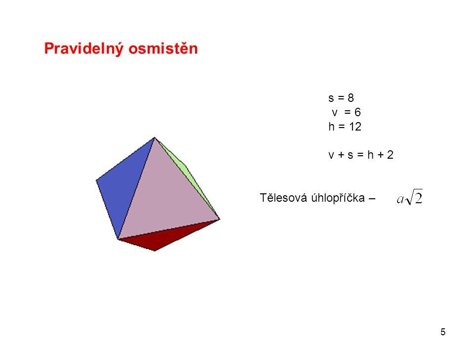 5 Pravidelný osmistěn s = 8 v = 6 h = 12 v + s = h + 2 Tělesová úhlopříčka –