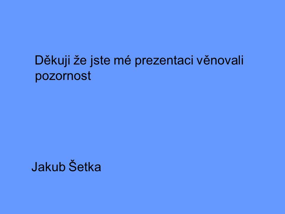 Děkuji že jste mé prezentaci věnovali pozornost Jakub Šetka