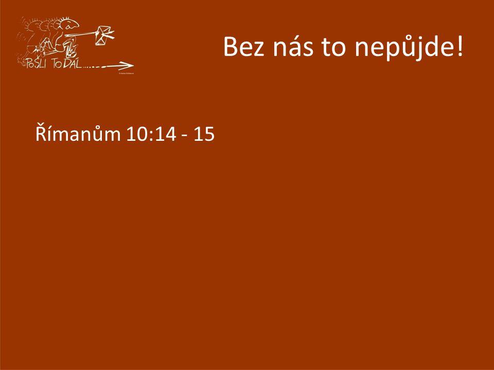 Bez nás to nepůjde! Římanům 10:14 - 15