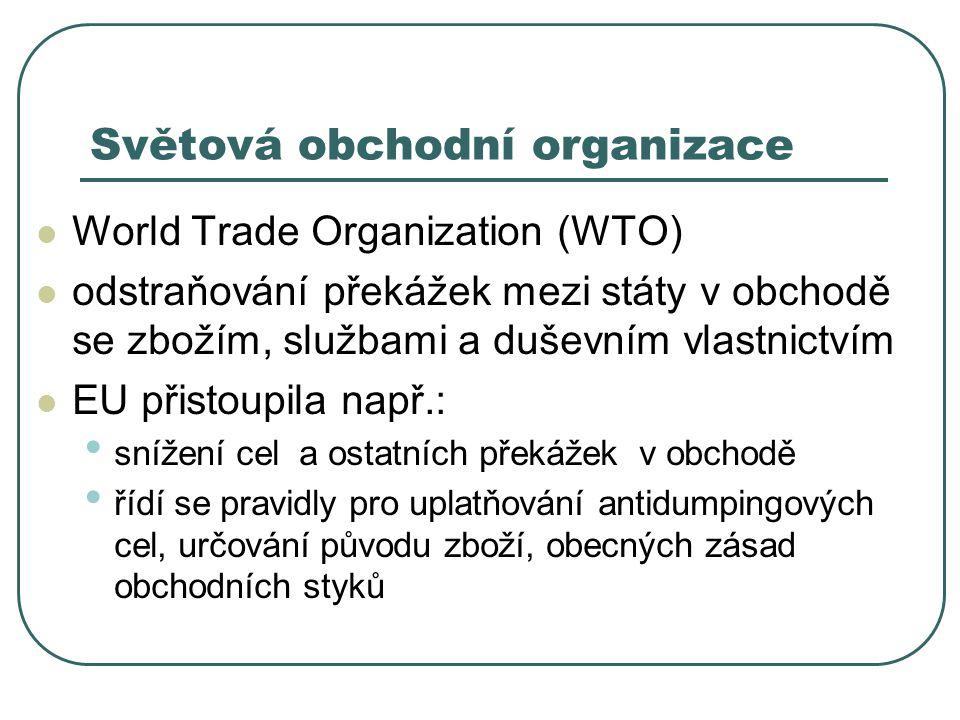 Světová obchodní organizace World Trade Organization (WTO) odstraňování překážek mezi státy v obchodě se zbožím, službami a duševním vlastnictvím EU p