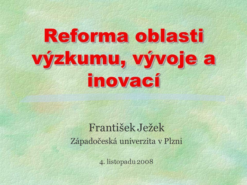 Reforma oblasti výzkumu, vývoje a inovací František Ježek Západočeská univerzita v Plzni 4.