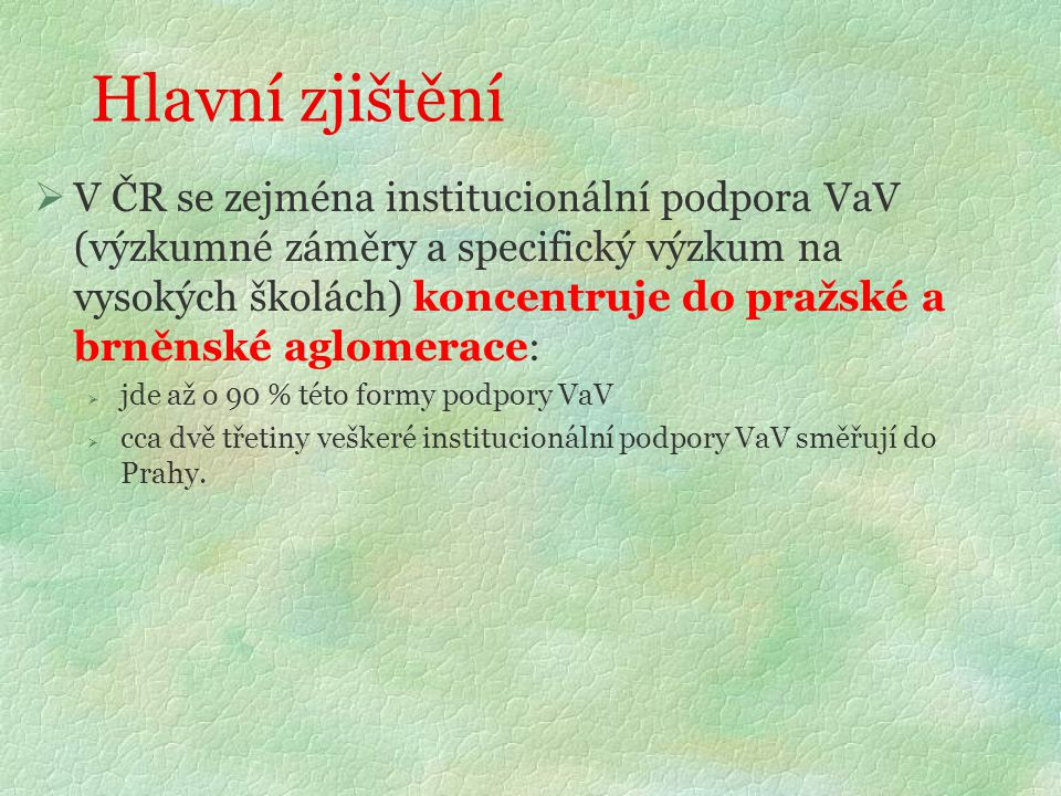 Hlavní zjištění  V ČR se zejména institucionální podpora VaV (výzkumné záměry a specifický výzkum na vysokých školách) koncentruje do pražské a brněnské aglomerace:  jde až o 90 % této formy podpory VaV  cca dvě třetiny veškeré institucionální podpory VaV směřují do Prahy.