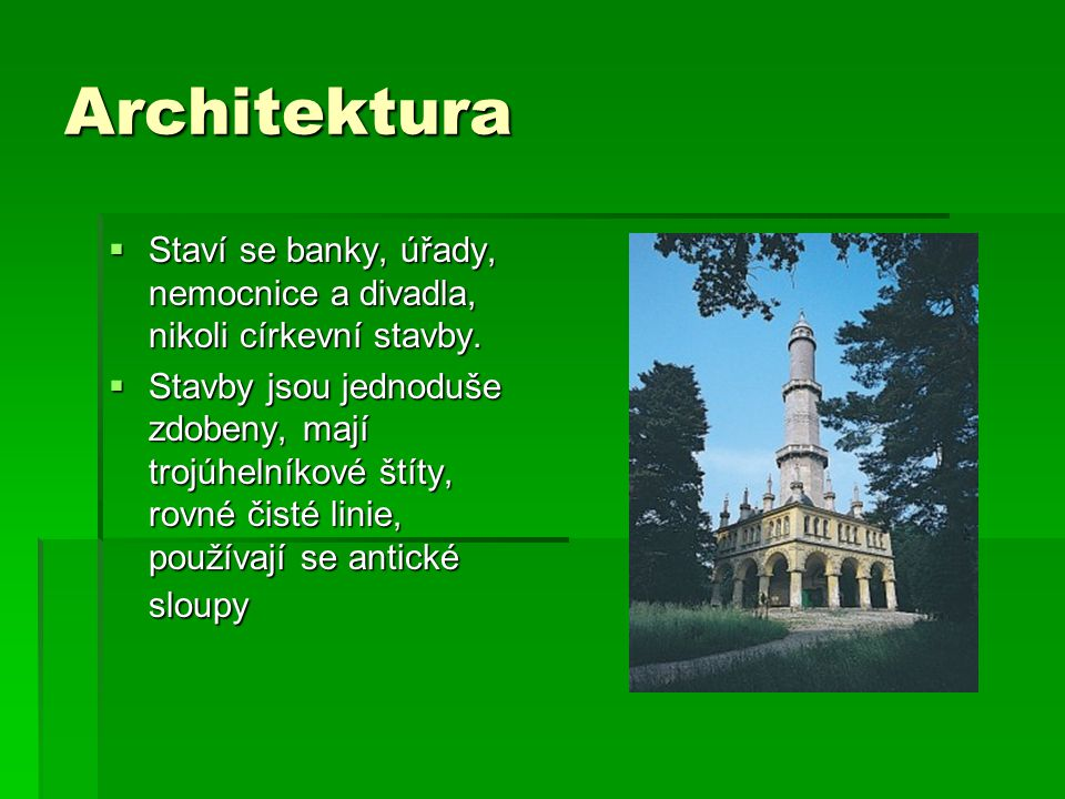 Architektura  Staví se banky, úřady, nemocnice a divadla, nikoli církevní stavby.  Stavby jsou jednoduše zdobeny, mají trojúhelníkové štíty, rovné č