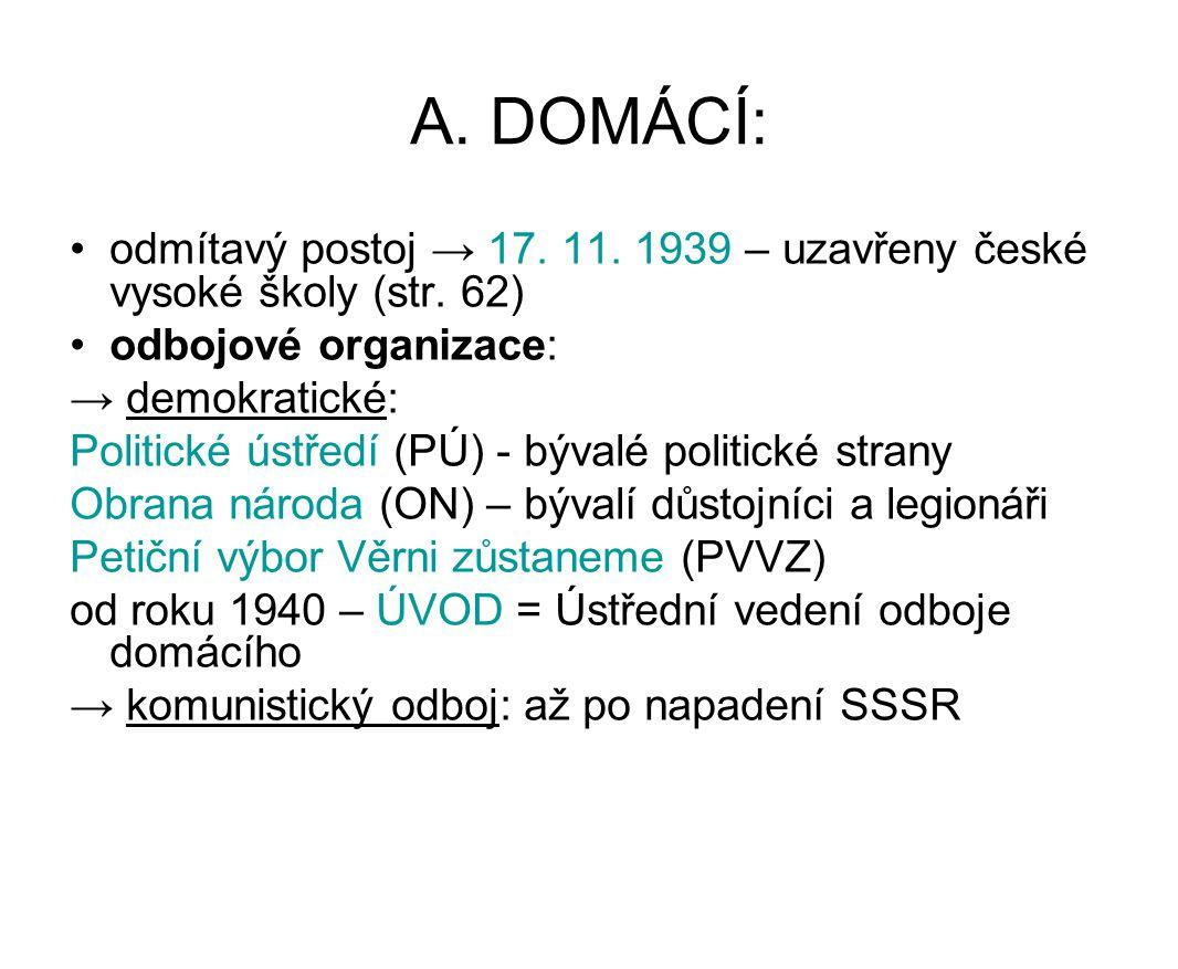 A. DOMÁCÍ: odmítavý postoj → 17. 11. 1939 – uzavřeny české vysoké školy (str. 62) odbojové organizace: → demokratické: Politické ústředí (PÚ) - bývalé