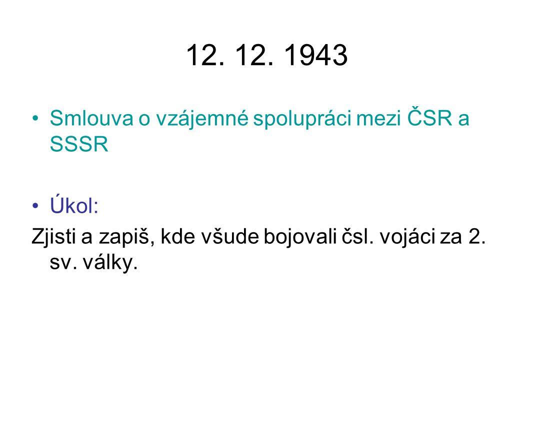 12. 12. 1943 Smlouva o vzájemné spolupráci mezi ČSR a SSSR Úkol: Zjisti a zapiš, kde všude bojovali čsl. vojáci za 2. sv. války.