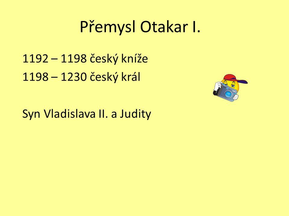 Přemysl Otakar I. 1192 – 1198 český kníže 1198 – 1230 český král Syn Vladislava II. a Judity