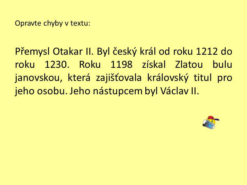 Opravte chyby v textu: Přemysl Otakar II. Byl český král od roku 1212 do roku 1230.