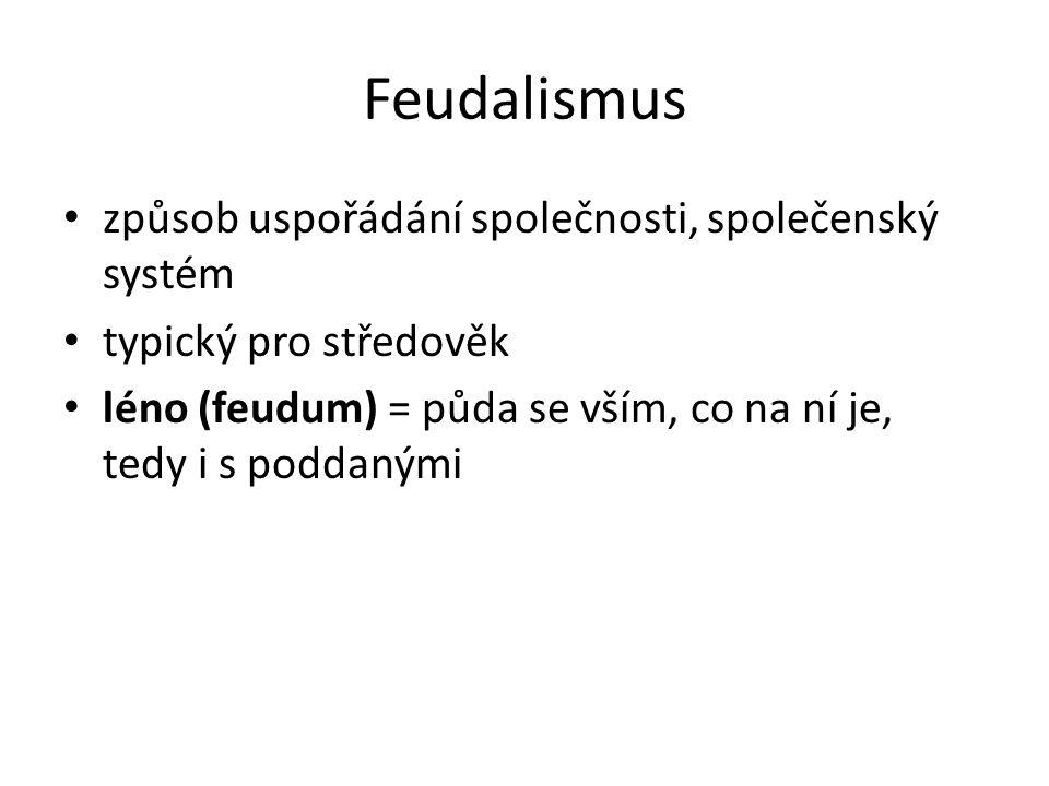 Feudalismus způsob uspořádání společnosti, společenský systém typický pro středověk léno (feudum) = půda se vším, co na ní je, tedy i s poddanými