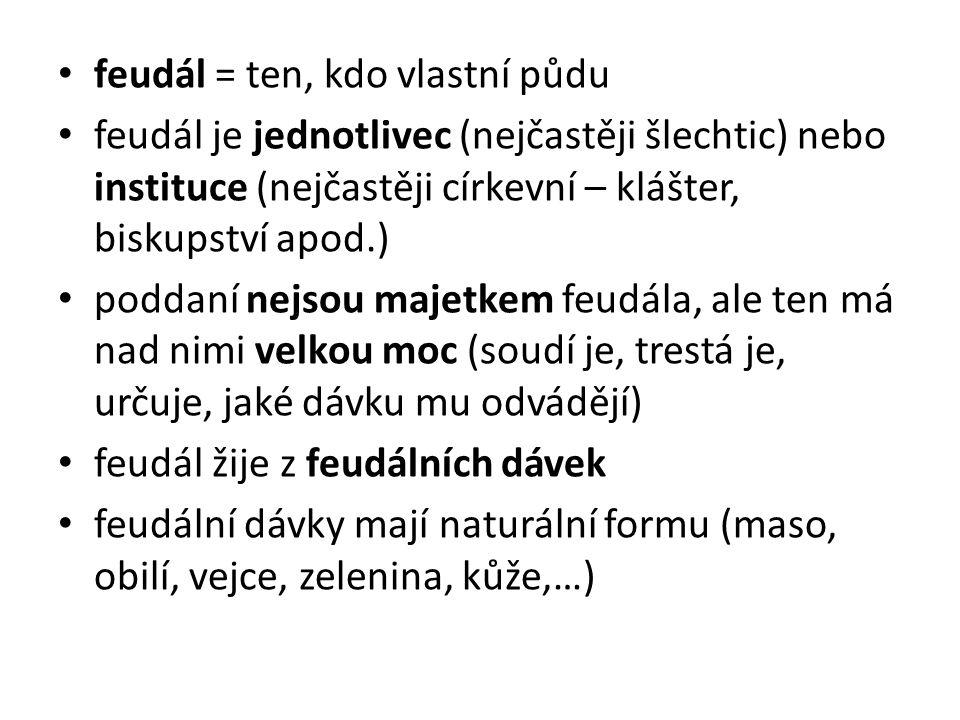 feudál = ten, kdo vlastní půdu feudál je jednotlivec (nejčastěji šlechtic) nebo instituce (nejčastěji církevní – klášter, biskupství apod.) poddaní nejsou majetkem feudála, ale ten má nad nimi velkou moc (soudí je, trestá je, určuje, jaké dávku mu odvádějí) feudál žije z feudálních dávek feudální dávky mají naturální formu (maso, obilí, vejce, zelenina, kůže,…)
