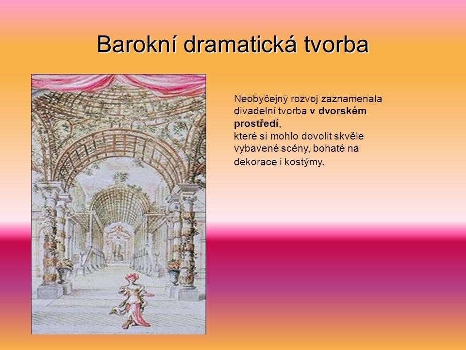 Barokní dramatická tvorba Neobyčejný rozvoj zaznamenala divadelní tvorba v dvorském prostředí, které si mohlo dovolit skvěle vybavené scény, bohaté na dekorace i kostýmy.